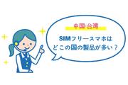 【台湾・中国】SIMフリースマホはどこの国の製品が多い?