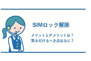SIMロック解除にメリットとデメリットはあるの?気を付けるべき点を確認