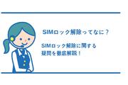 SIMロック解除ってなに?どうしてSIMロックされてるの?疑問を解決