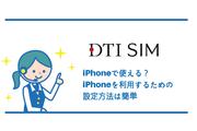 DTI SIMはiPhoneで使える?iPhoneを利用するための設定方法は簡単