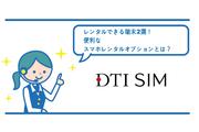 DTI SIMでレンタルできる端末2選!便利なスマホレンタルオプションとは?