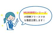 【完全版】HUAWEIシリーズのSIMフリースマホ 10種を徹底比較!