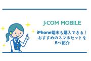 J:COMモバイルはiPhone端末も購入できる!おすすめのスマホセット5つ紹介