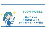 J:COMモバイルの料金プランは月額900円から!おすすめポイント2つ紹介