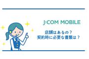 J:COMモバイルの店舗はあるの?契約時に必要な書類は?