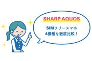 SHARP AQUOSシリーズののSIMフリースマホ 4機種を徹底比較!