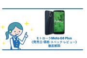 モトローラ Moto G6 Plusは6月8日発売!《価格・スペック・レビュー》徹底解説!