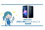 HTC U12+は7月20日発売!《価格・スペック・レビュー》徹底解説!