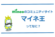 mineoのコミュニティサイト「マイネ王」を解説!活用の幅が広がる!