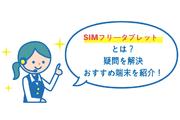 SIMフリータブレットとは?疑問を解決、おすすめ端末を紹介!