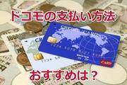 ドコモの支払い方法について徹底解説!おすすめはdカードGOLD