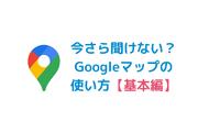 【基本編】今さら聞けない?Googleマップの使い方
